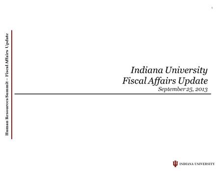 Human Resources Summit – Fiscal Affairs Update 1 Indiana University Fiscal Affairs Update September 25, 2013.