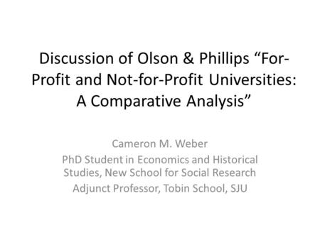 "Discussion of Olson & Phillips ""For- Profit and Not-for-Profit Universities: A Comparative Analysis"" Cameron M. Weber PhD Student in Economics and Historical."