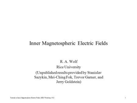 Tutorial on Inner Magnetospheric Electric Fields, GEM Workshop, 6/021 Inner Magnetospheric Electric Fields R. A. Wolf Rice University (Unpublished results.