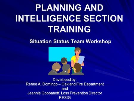 PLANNING AND INTELLIGENCE SECTION TRAINING Situation Status Team Workshop Developed by: Renee A. Domingo – Oakland Fire Department and Jeannie Goobanoff,