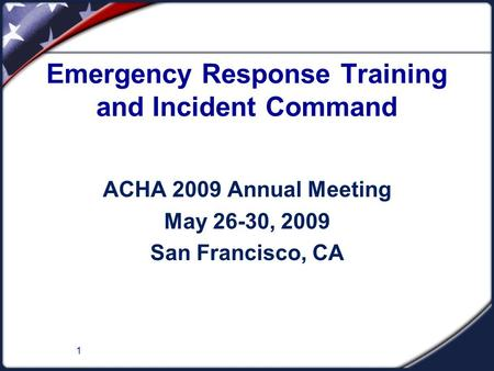 1 Emergency Response Training and Incident Command ACHA 2009 Annual Meeting May 26-30, 2009 San Francisco, CA.
