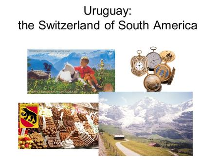Uruguay: the Switzerland of South America. Not because of any geographical similarity! 4 times larger than Switzerland highest peak is only 501 m no chocolate.