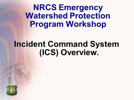 1 NRCS Emergency Watershed Protection Program Workshop Incident Command System (ICS) Overview.