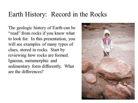 "Earth History: Record in the Rocks The geologic history of Earth can be ""read"" from rocks if you know what to look for. In this presentation, you will."