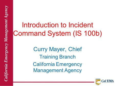 Introduction to Incident Command System (IS 100b) Curry Mayer, Chief Training Branch California Emergency Management Agency.