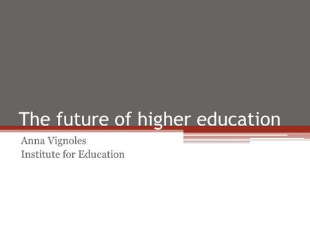 The future of higher education Anna Vignoles Institute for Education.