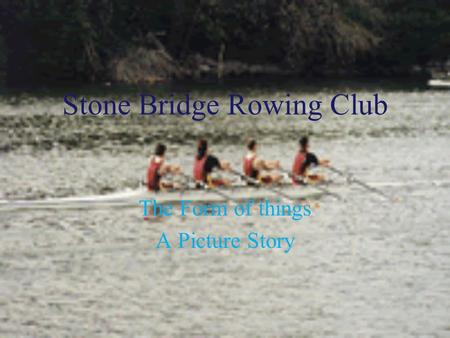 Stone Bridge Rowing Club The Form of things A Picture Story.