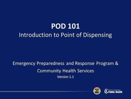 POD 101 Introduction to Point of Dispensing Emergency Preparedness and Response Program & Community Health Services Version 1.1.