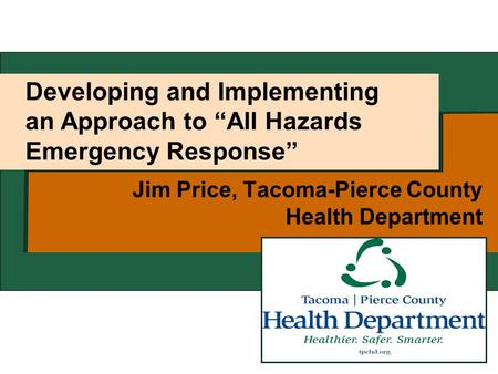 "Developing and Implementing an Approach to ""All Hazards Emergency Response"" Jim Price, Tacoma-Pierce County Health Department."
