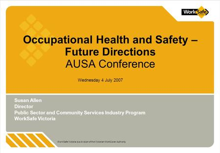 WorkSafe Victoria is a division of the Victorian WorkCover Authority Wednesday 4 July 2007 Occupational Health and Safety – Future Directions AUSA Conference.