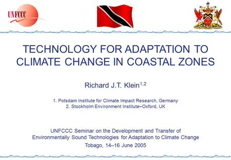 TECHNOLOGY FOR ADAPTATION TO CLIMATE CHANGE IN COASTAL ZONES Richard J.T. Klein 1,2 1. Potsdam Institute for Climate Impact Research, Germany 2. Stockholm.