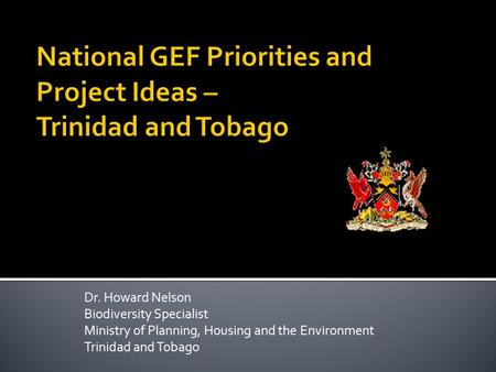 Dr. Howard Nelson Biodiversity Specialist Ministry of Planning, Housing and the Environment Trinidad and Tobago.