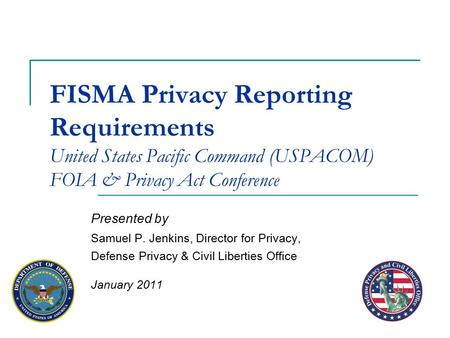 FISMA Privacy Reporting Requirements United States Pacific Command (USPACOM) FOIA & Privacy Act Conference Presented by Samuel P. Jenkins, Director for.
