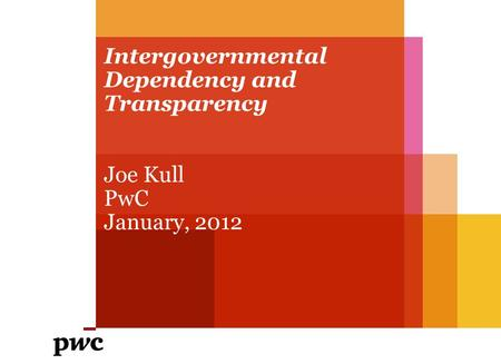 Intergovernmental Dependency and Transparency Joe Kull PwC January, 2012.