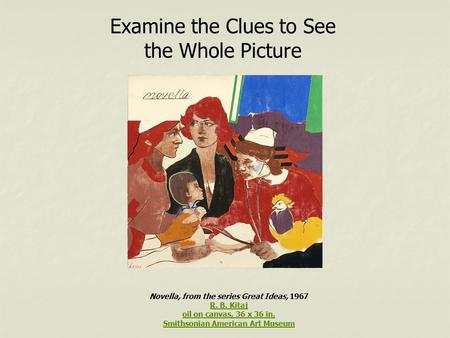 Examine the Clues to See the Whole Picture Novella, from the series Great Ideas, 1967 R. B. Kitaj R. B. Kitaj oil on canvas, 36 x 36 in. Smithsonian American.