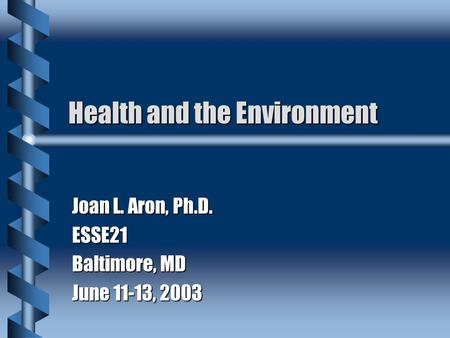 Health and the Environment Joan L. Aron, Ph.D. ESSE21 Baltimore, MD June 11-13, 2003.