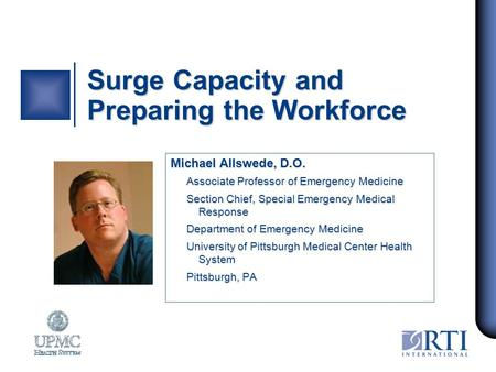 Surge Capacity and Preparing the Workforce Michael Allswede, D.O. Associate Professor of Emergency Medicine Section Chief, Special Emergency Medical Response.