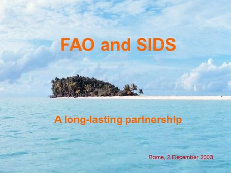 FAO and SIDS A long-lasting partnership Rome, 2 December 2003.