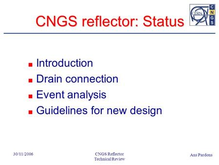 Ans Pardons 30/11/2006CNGS Reflector Technical Review CNGS reflector: Status Work remains to be done… 30/10 Introduction Drain connection Event analysis.