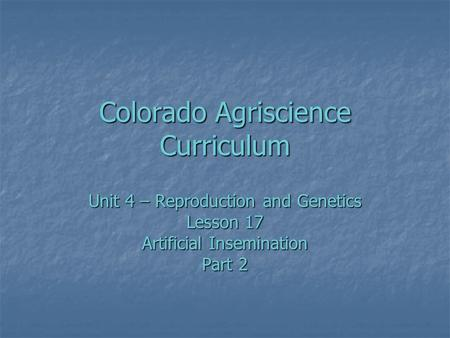 Colorado Agriscience Curriculum Unit 4 – Reproduction and Genetics Lesson 17 Artificial Insemination Part 2.
