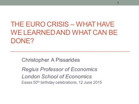 THE EURO CRISIS – WHAT HAVE WE LEARNED AND WHAT CAN BE DONE? Christopher A Pissarides Regius Professor of Economics London School of Economics Essex 50.