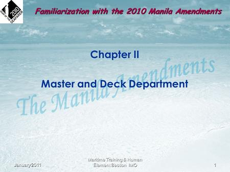Familiarization with the 2010 Manila Amendments Chapter II Master and Deck Department January 20111 Maritime Training & Human Element Section IMO.