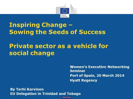 Social Europe Inspiring Change – Sowing the Seeds of Success Private sector as a vehicle for social change By Terhi Karvinen EU Delegation in Trinidad.