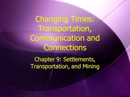 Changing Times: Transportation, Communication and Connections Chapter 9: Settlements, Transportation, and Mining.