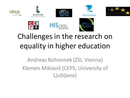 Challenges in the research on equality in higher education Andreas Bohonnek (ZSI, Vienna) Klemen Miklavič (CEPS, University of Ljubljana)