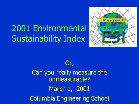 2001 Environmental Sustainability Index Or, Can you really measure the unmeasurable? March 1, 2001 Columbia Engineering School.