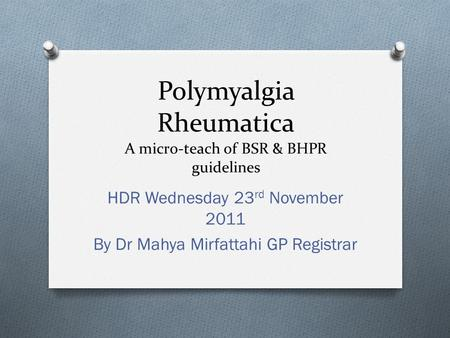Polymyalgia Rheumatica A micro-teach of BSR & BHPR guidelines HDR Wednesday 23 rd November 2011 By Dr Mahya Mirfattahi GP Registrar.