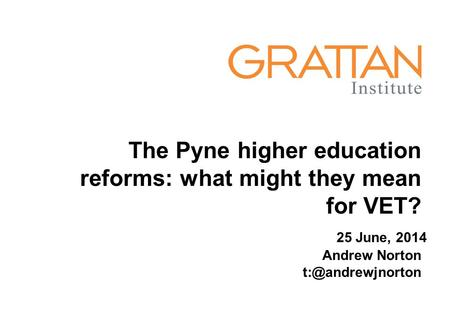 The Pyne higher education reforms: what might they mean for VET? Andrew Norton 25 June, 2014.