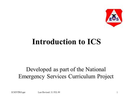 1ICSINTRO.ppt Last Revised: 31 JUL 99 Introduction to ICS Developed as part of the National Emergency Services Curriculum Project.