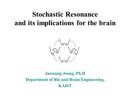 Stochastic Resonance and its implications for the brain Jaeseung Jeong, Ph.D Department of Bio and Brain Engineering, KAIST.