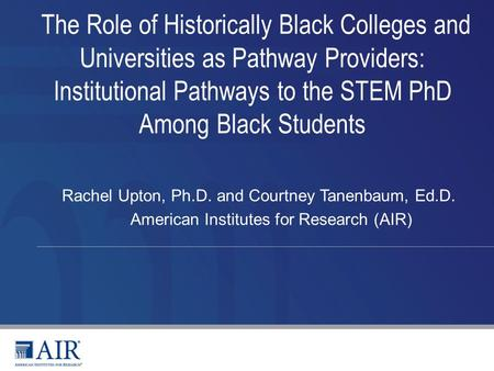 The Role of Historically Black Colleges and Universities as Pathway Providers: Institutional Pathways to the STEM PhD Among Black Students Rachel Upton,