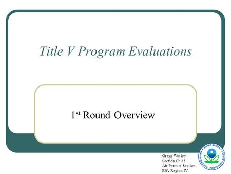 Title V Program Evaluations 1 st Round Overview Gregg Worley Section Chief Air Permits Section EPA Region IV.