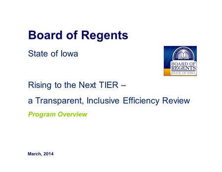 Board of Regents State of Iowa Rising to the Next TIER – a Transparent, Inclusive Efficiency Review Program Overview March, 2014.