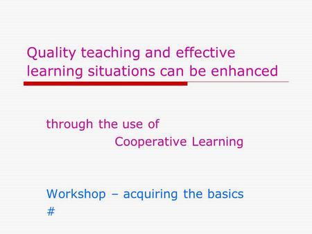 Quality teaching and effective learning situations can be enhanced through the use of Cooperative Learning Workshop – acquiring the basics #