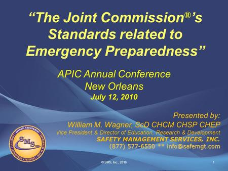 "© SMS, Inc., 20101 ""The Joint Commission ® 's Standards related to Emergency Preparedness"" Presented by: William M. Wagner, ScD CHCM CHSP CHEP Vice President."