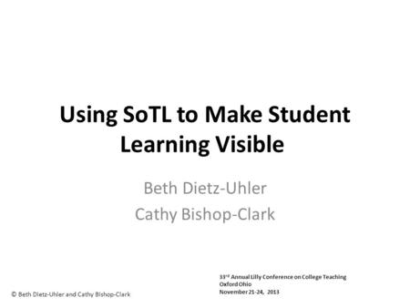 Using SoTL to Make Student Learning Visible Beth Dietz-Uhler Cathy Bishop-Clark © Beth Dietz-Uhler and Cathy Bishop-Clark 33 rd Annual Lilly Conference.