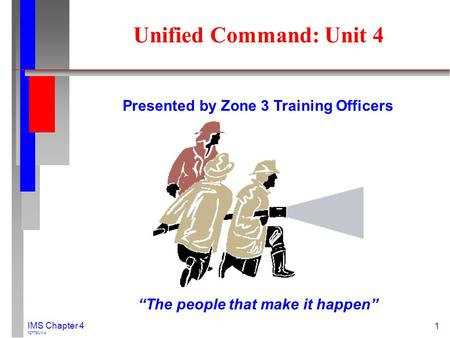 "1 IMS Chapter 4 127730J1-4 Unified Command: Unit 4 Presented by Zone 3 Training Officers ""The people that make it happen"""