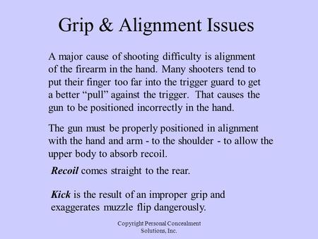 Copyright Personal Concealment Solutions, Inc. Grip & Alignment Issues A major cause of shooting difficulty is alignment of the firearm in the hand. Many.