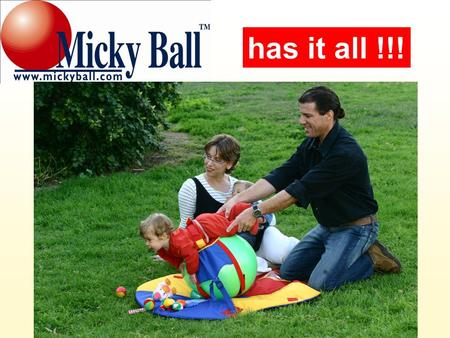 Has it all !!!. The Micky Ball is an innovative, multi- sensorial, creative, and educational toy intended for babies: birth and up. has it all !!!