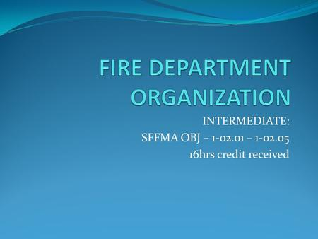 INTERMEDIATE: SFFMA OBJ – 1-02.01 – 1-02.05 16hrs credit received.