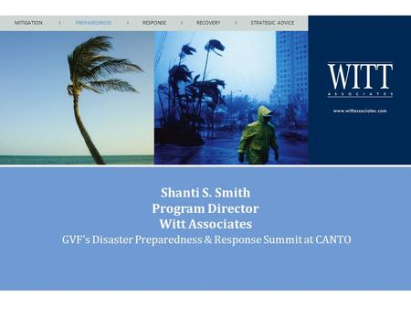 MITIGATION I PREPAREDNESS I RESPONSE I RECOVERY I STRATEGIC ADVICE Shanti S. Smith Program Director Witt Associates GVF's Disaster Preparedness & Response.