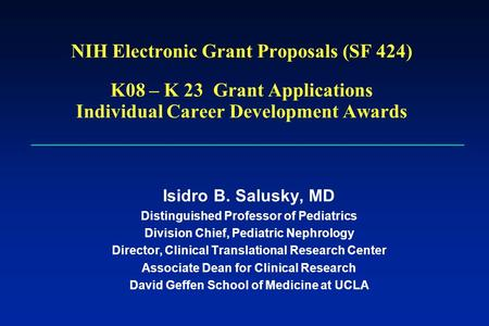 NIH Electronic Grant Proposals (SF 424) K08 – K 23 Grant Applications Individual Career Development Awards Isidro B. Salusky, MD Distinguished Professor.