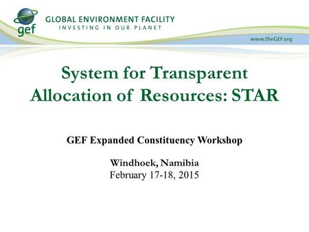 System for Transparent Allocation of Resources: STAR GEF Expanded Constituency Workshop Windhoek, Namibia February 17-18, 2015.