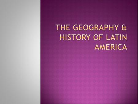 The Geography & History of Latin America