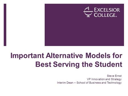 Important Alternative Models for Best Serving the Student Steve Ernst VP Innovation and Strategy Interim Dean – School of Business and Technology.