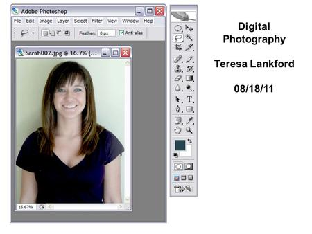 "Digital Photography Teresa Lankford 08/18/11. STEP #1 Call up the image file called ""Sarah002.jpg"" and position in your Photoshop window as shown. Notice."